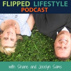 Flipped Lifestyle Podcast with Shane and Jocelyn Sams